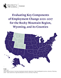 Evaluating Key Components  of Employment Change 2001–2017  for the Rocky Mountain Region,  Wyoming, and its Counties cover
