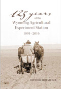 125 Years of the Wyoming Agricultural Experiment Station: 1891-2016 cover